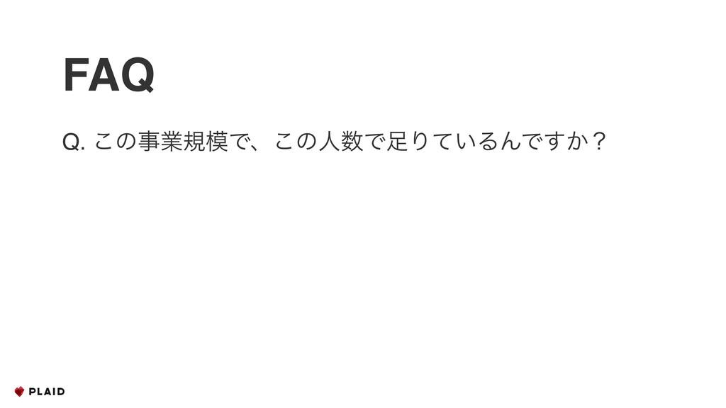 FAQ Q. ͜ͷۀنͰɺ͜ͷਓͰΓ͍ͯΔΜͰ͔͢ʁ