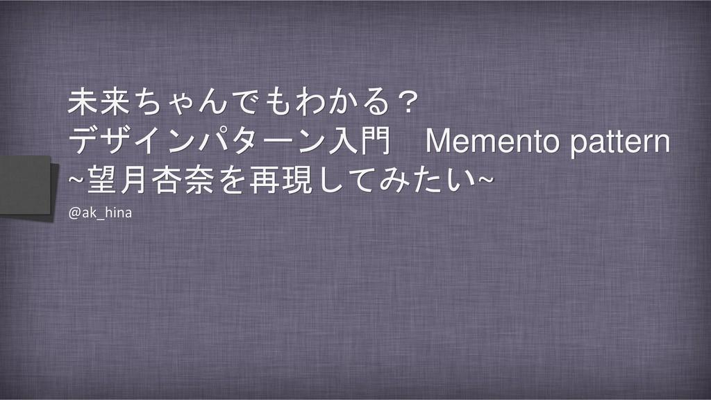 未来ちゃんでもわかる? デザインパターン入門 Memento pattern ~望月杏奈を再現...