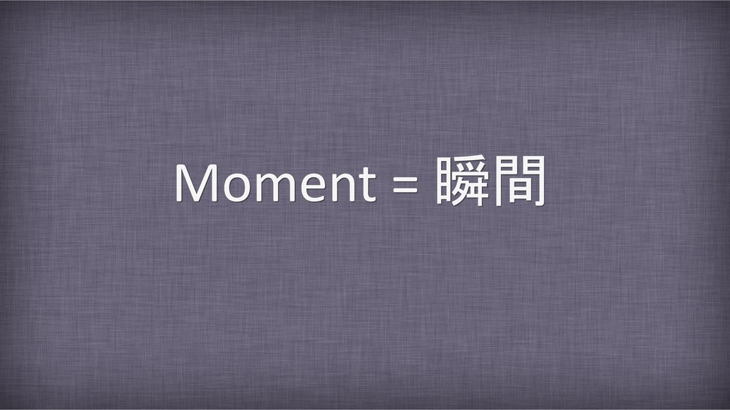 Moment = 瞬間
