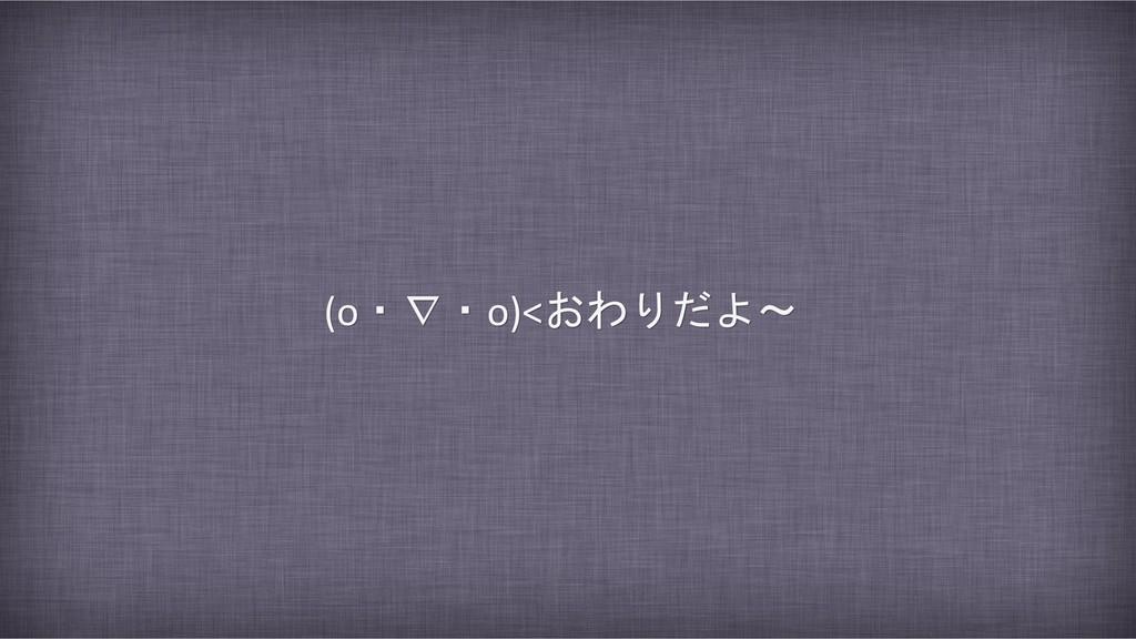 (o・∇・o)<おわりだよ~