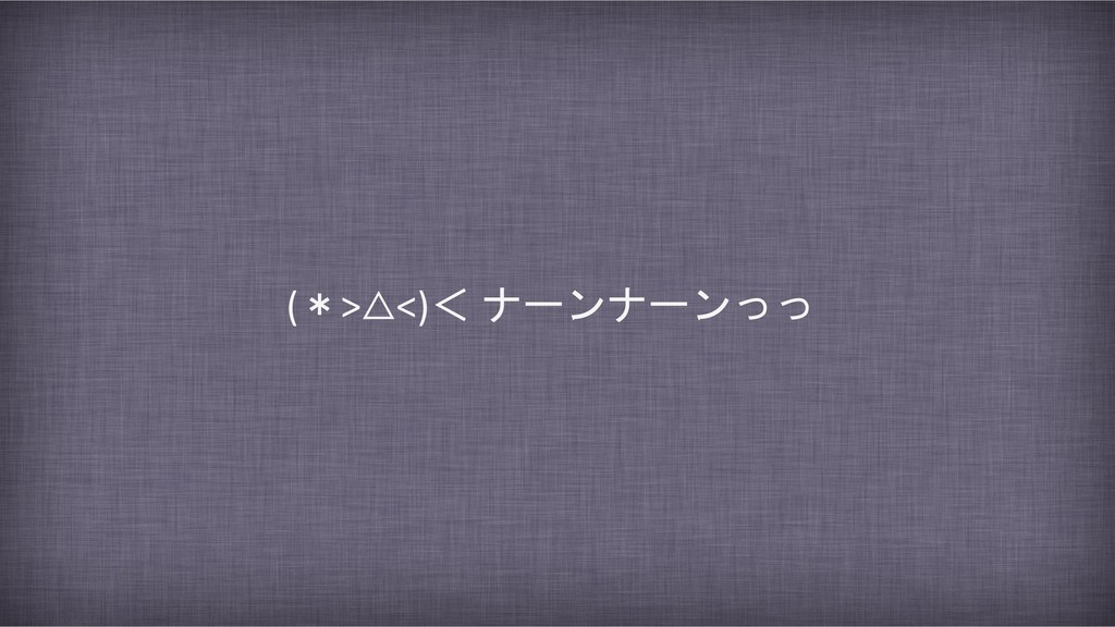 (*>△<)< ナーンナーンっっ