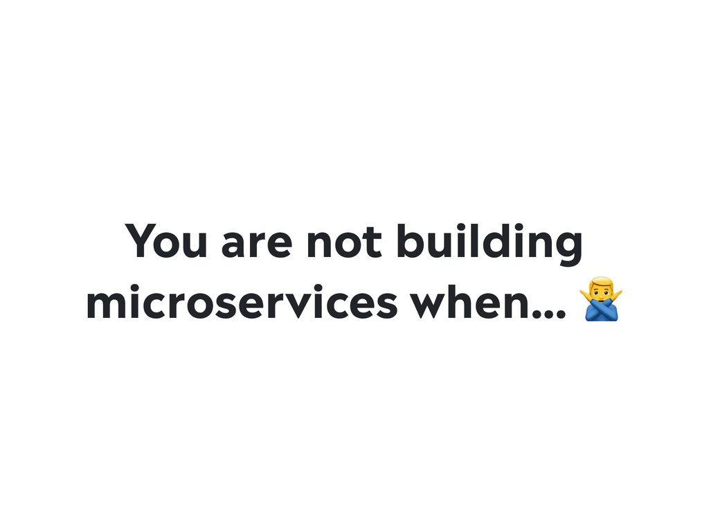 You are not building microservices when… #
