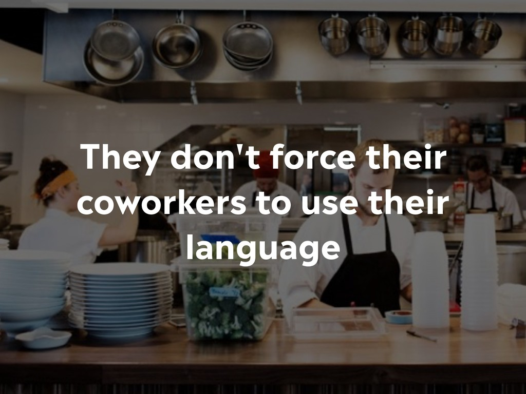 They don't force their coworkers to use their l...