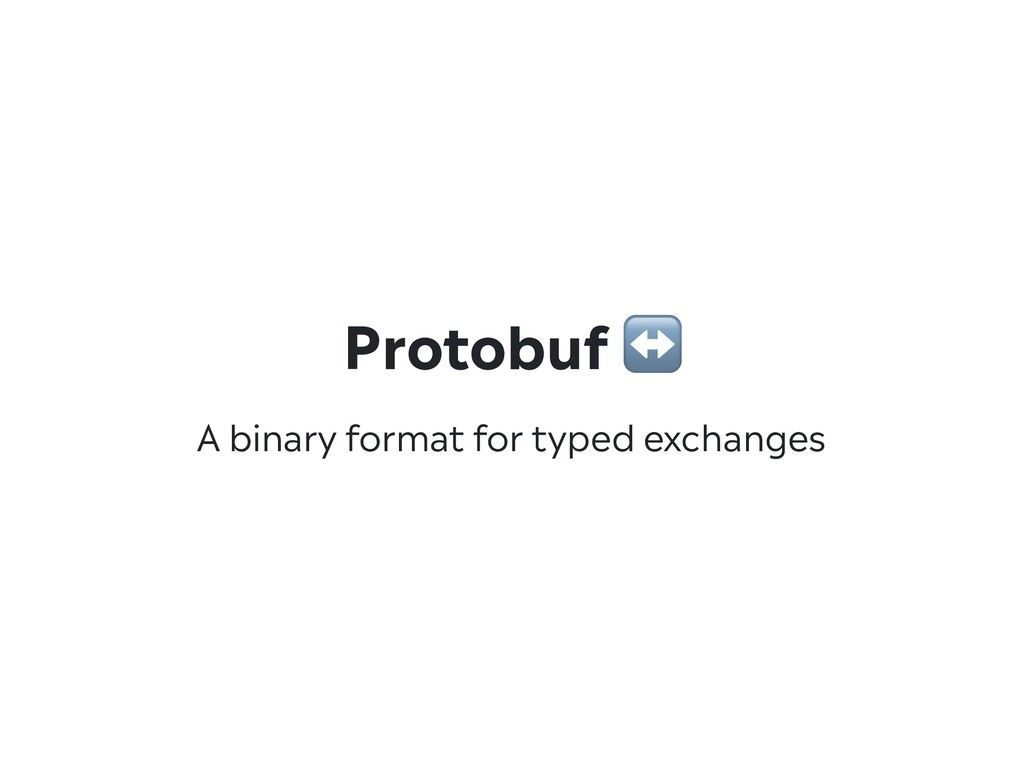 A binary format for typed exchanges Protobuf ↔