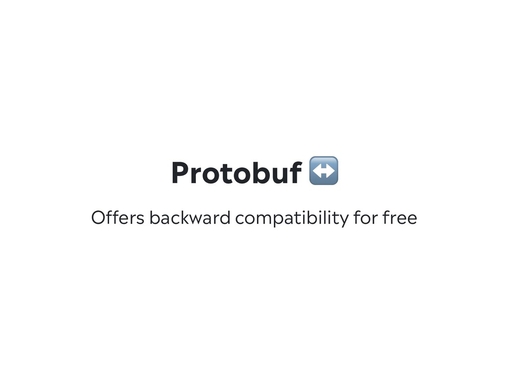 Offers backward compatibility for free Protobuf...