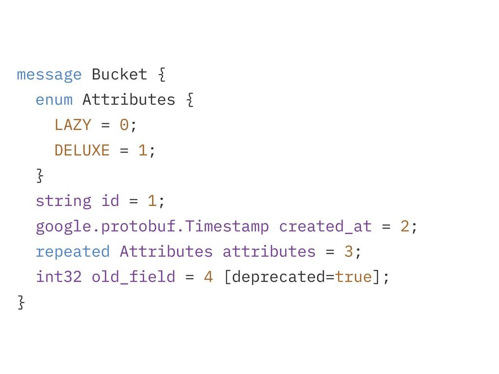 message Bucket { enum Attributes { LAZY = 0; DE...