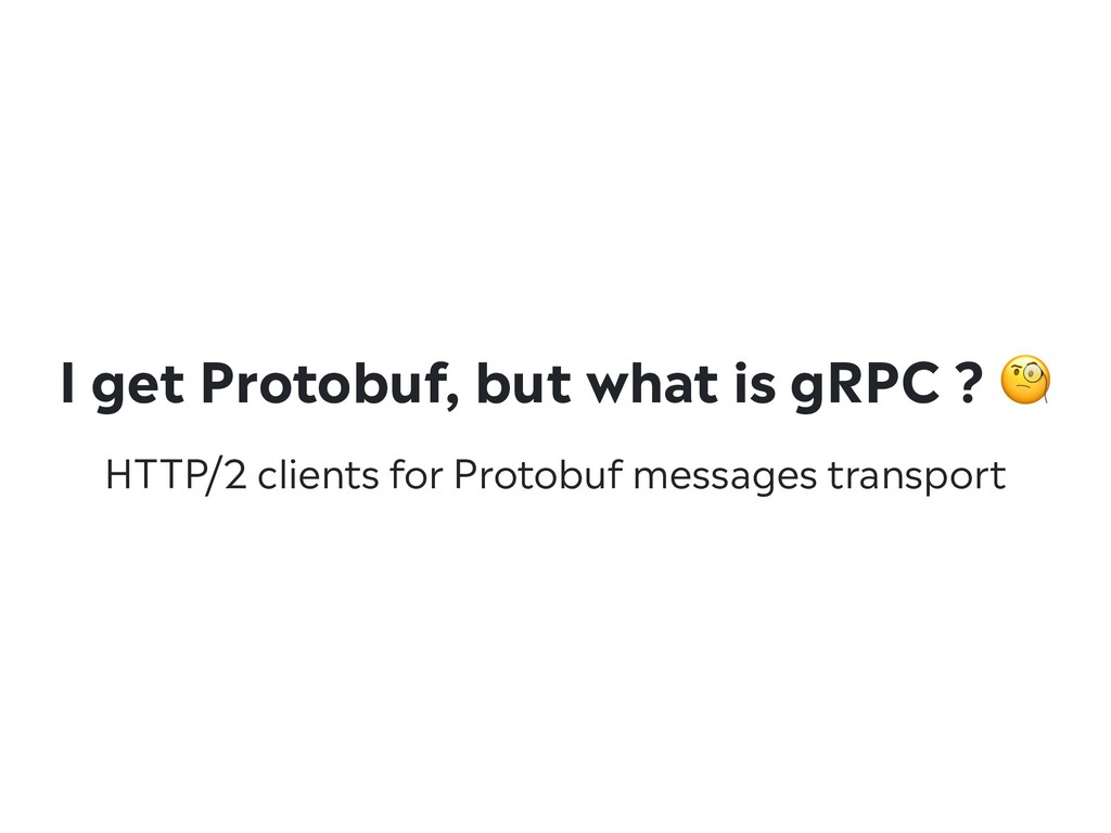 I get Protobuf, but what is gRPC ?  HTTP/2 clie...