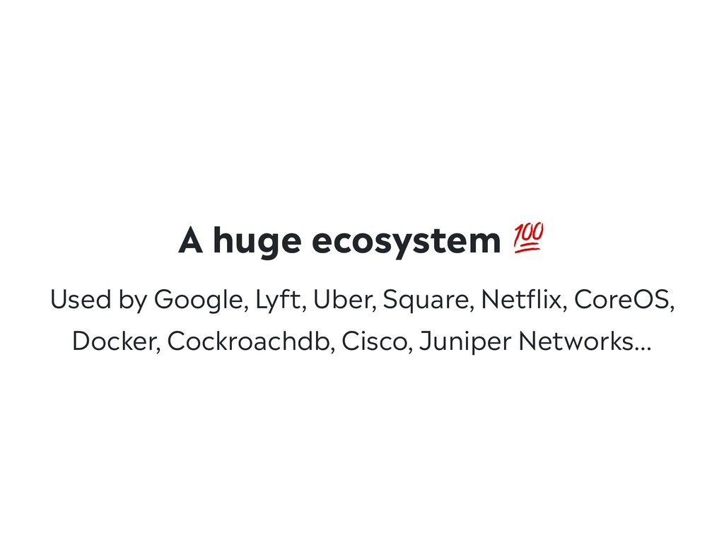 A huge ecosystem  Used by Google, Lyft, Uber, S...