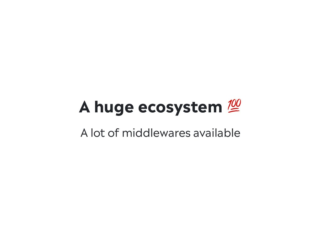 A huge ecosystem  A lot of middlewares available