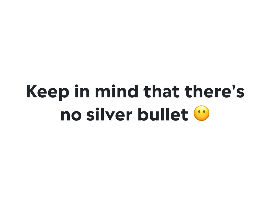 Keep in mind that there's no silver bullet