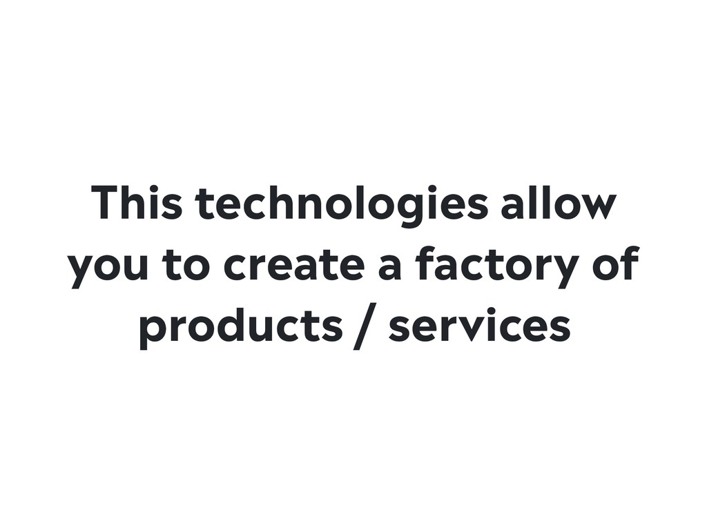 This technologies allow you to create a factory...