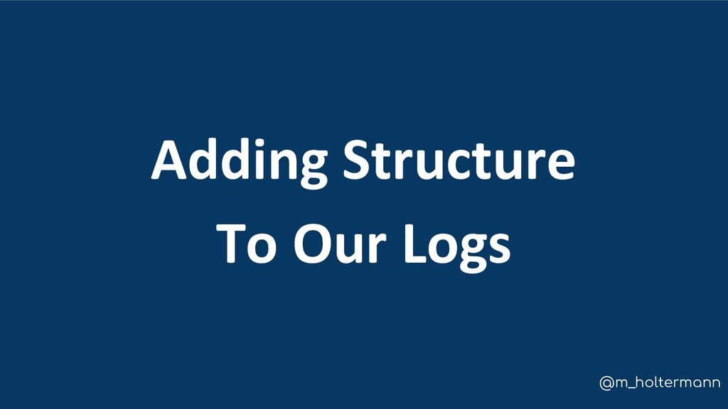 @m_holtermann Adding Structure To Our Logs