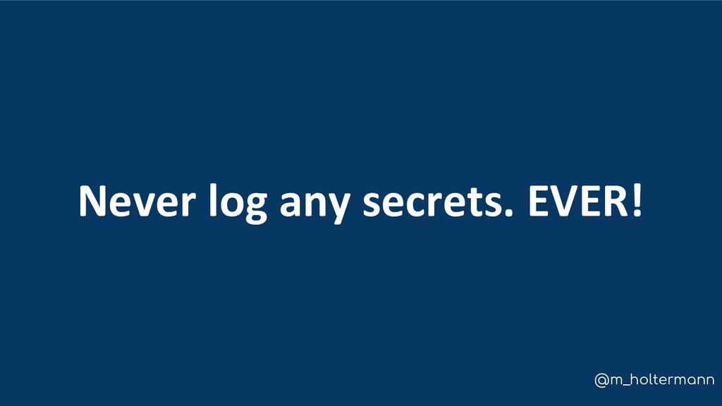 @m_holtermann Never log any secrets. EVER!