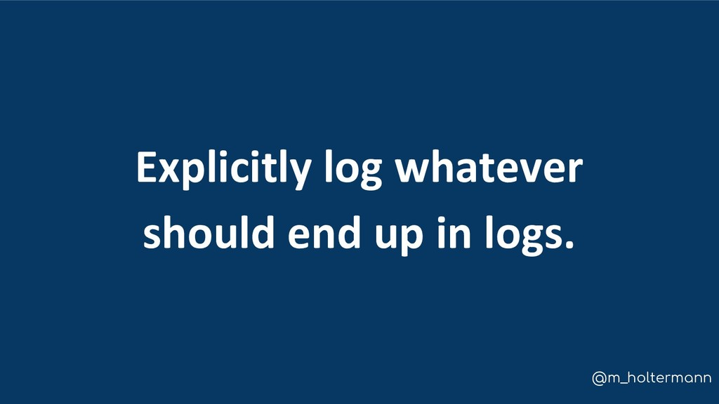 @m_holtermann Explicitly log whatever should en...