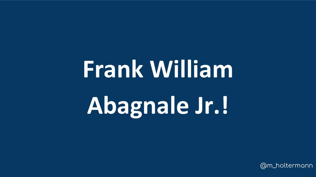 @m_holtermann Frank William Abagnale Jr.!