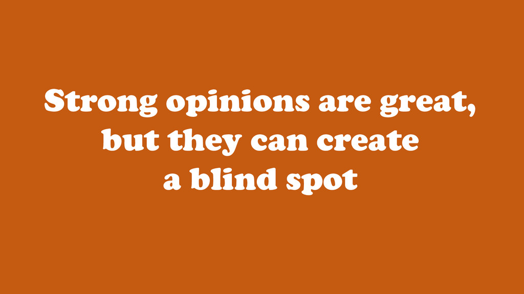 Strong opinions are great, but they can create ...