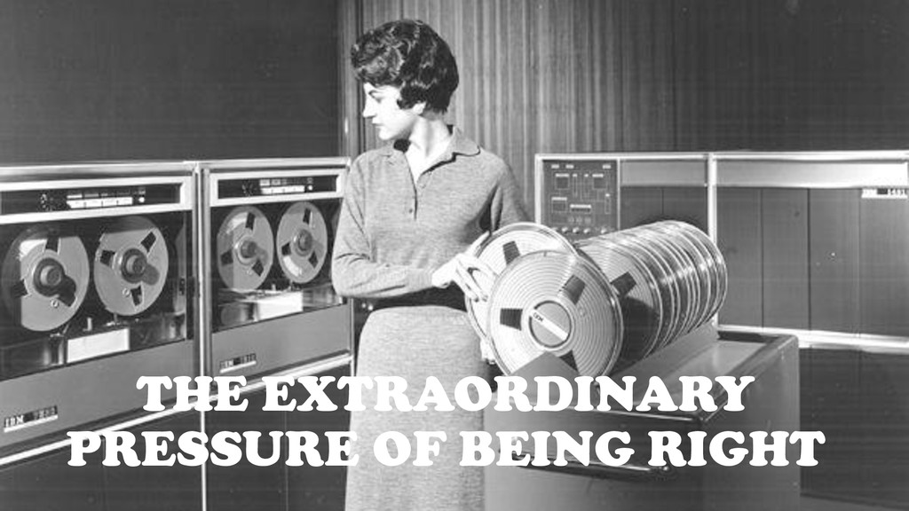 THE EXTRAORDINARY PRESSURE OF BEING RIGHT