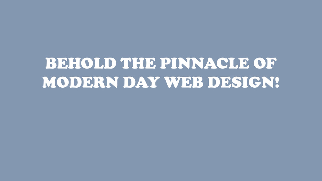 BEHOLD THE PINNACLE OF MODERN DAY WEB DESIGN!