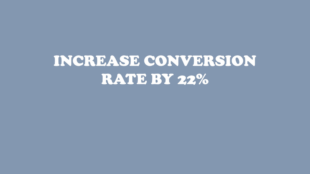 INCREASE CONVERSION RATE BY 22%