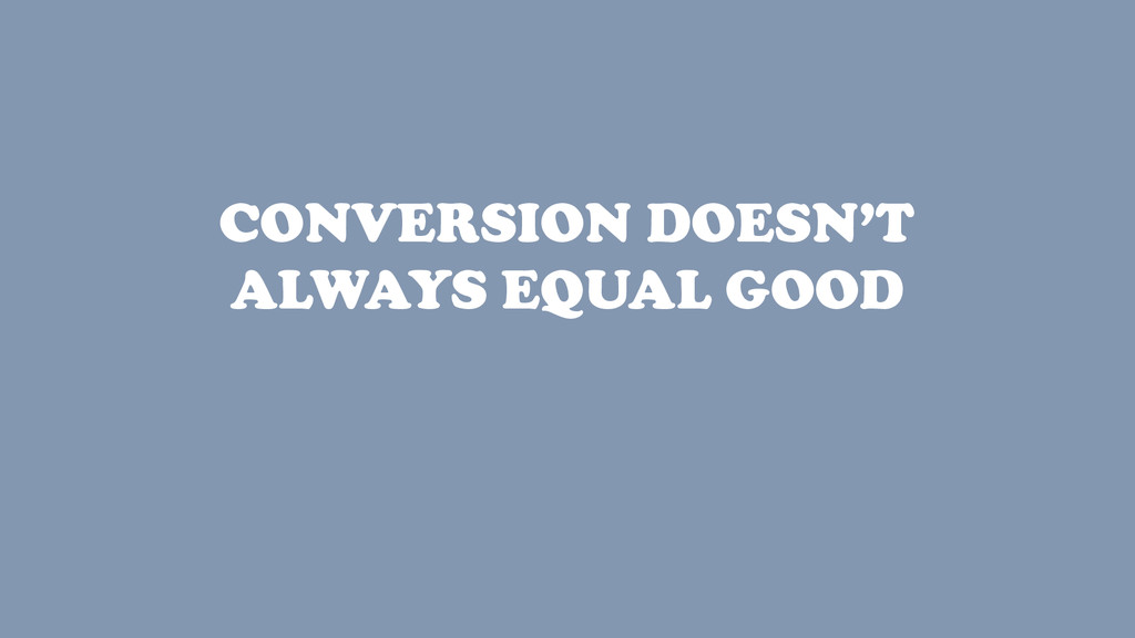 CONVERSION DOESN'T ALWAYS EQUAL GOOD