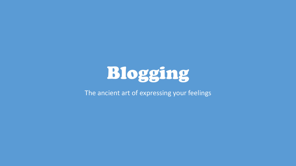 Blogging The ancient art of expressing your fee...