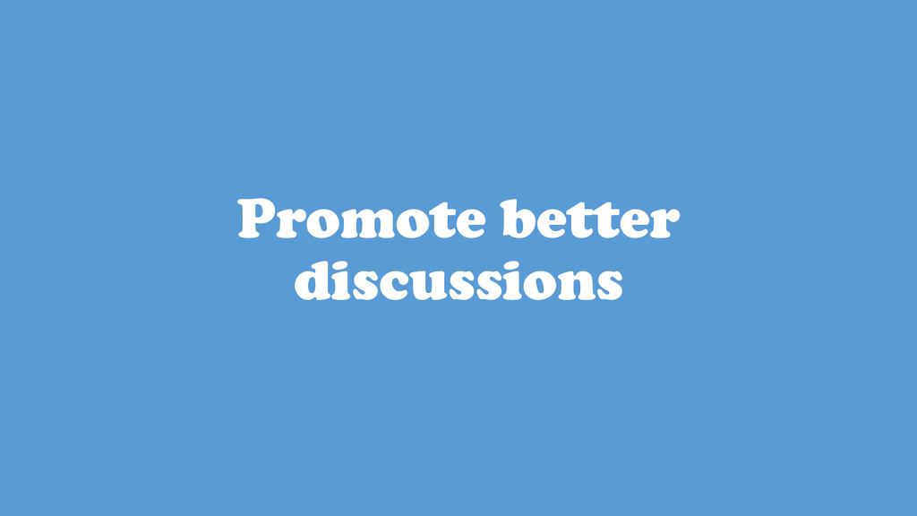 Promote better discussions