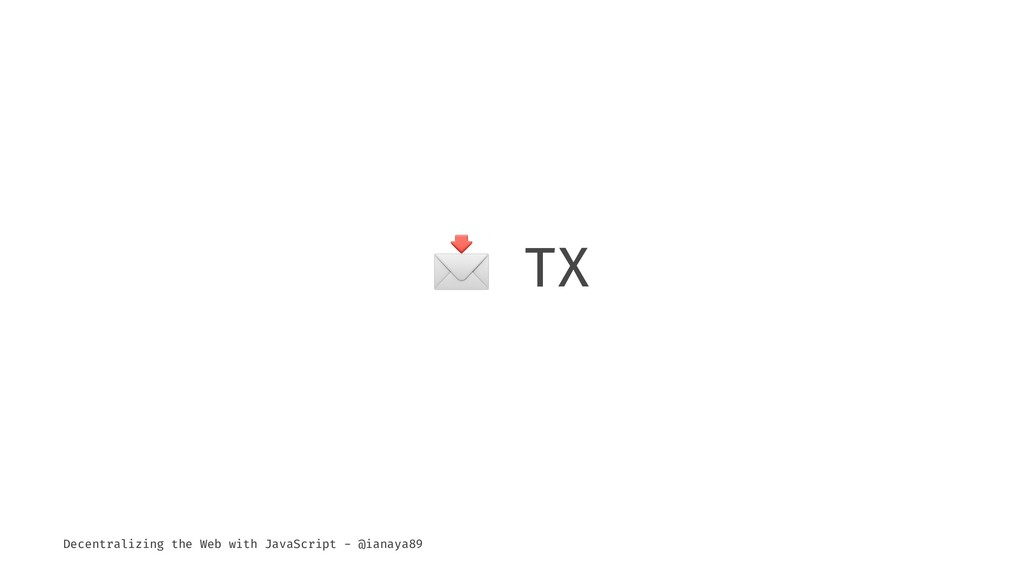 ! TX Decentralizing the Web with JavaScript - @...