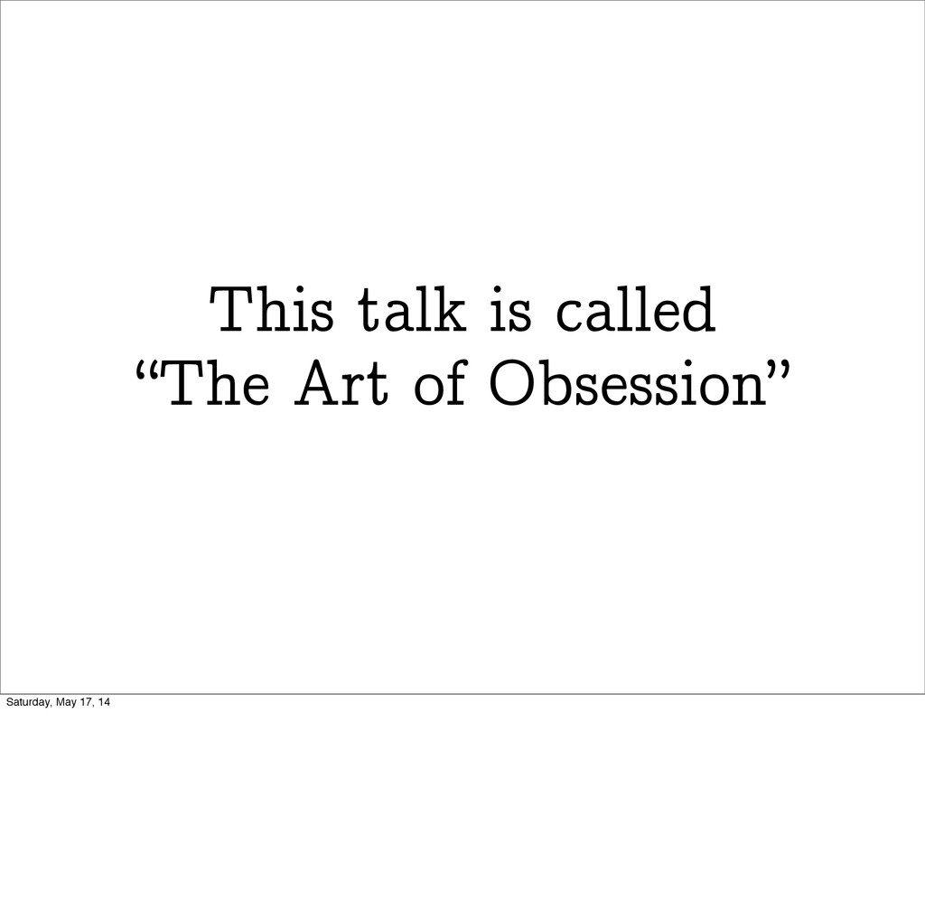 "This talk is called ""The Art of Obsession"" Satu..."