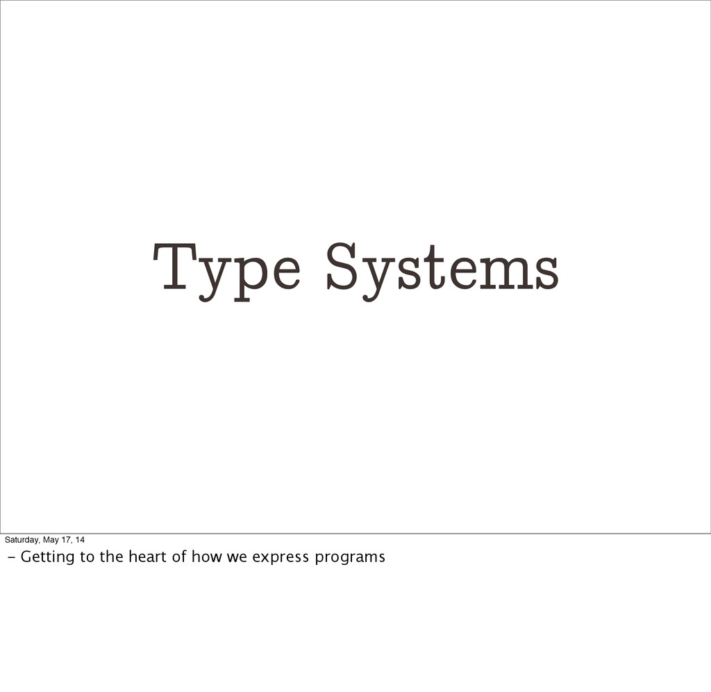 Type Systems Saturday, May 17, 14 - Getting to ...