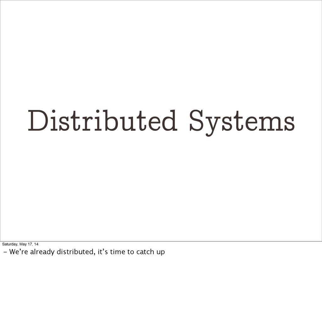 Distributed Systems Saturday, May 17, 14 - We'r...