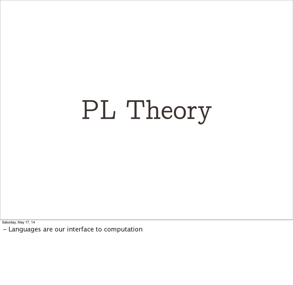 PL Theory Saturday, May 17, 14 - Languages are ...