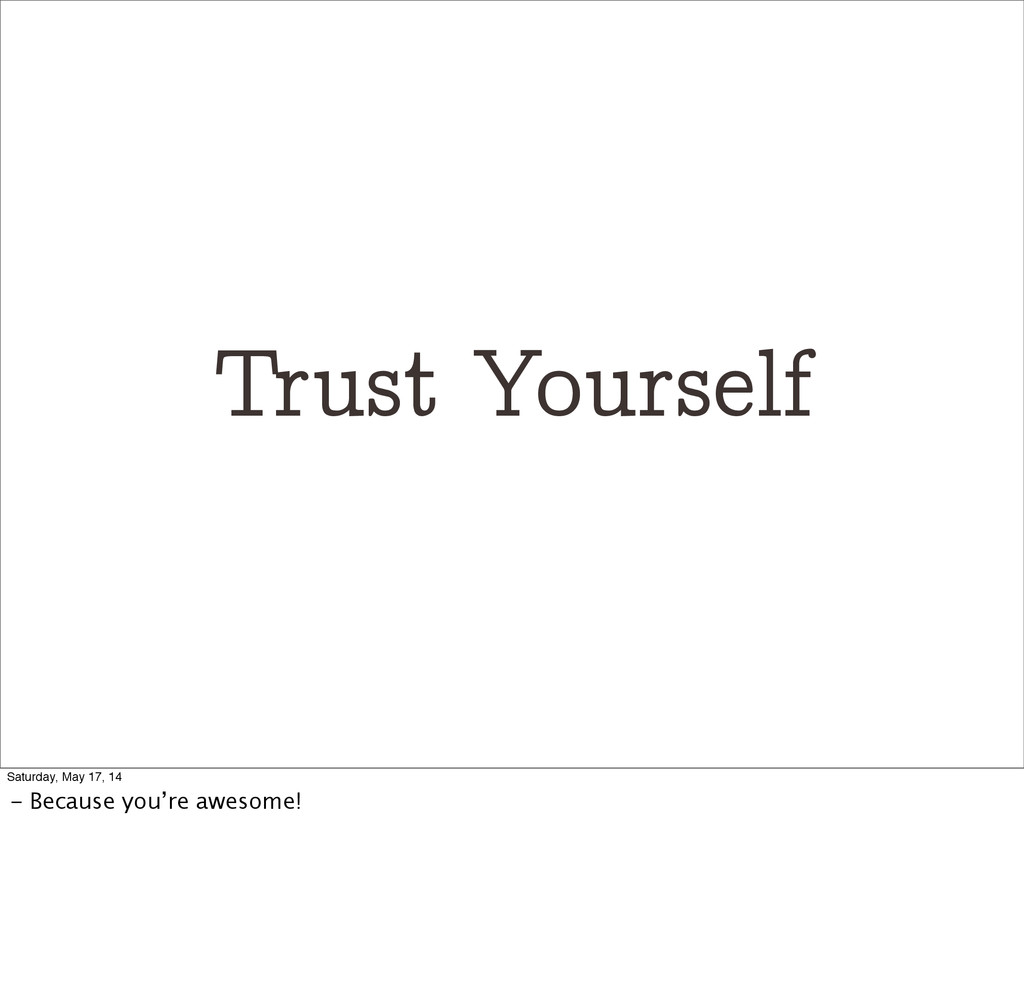 Trust Yourself Saturday, May 17, 14 - Because y...