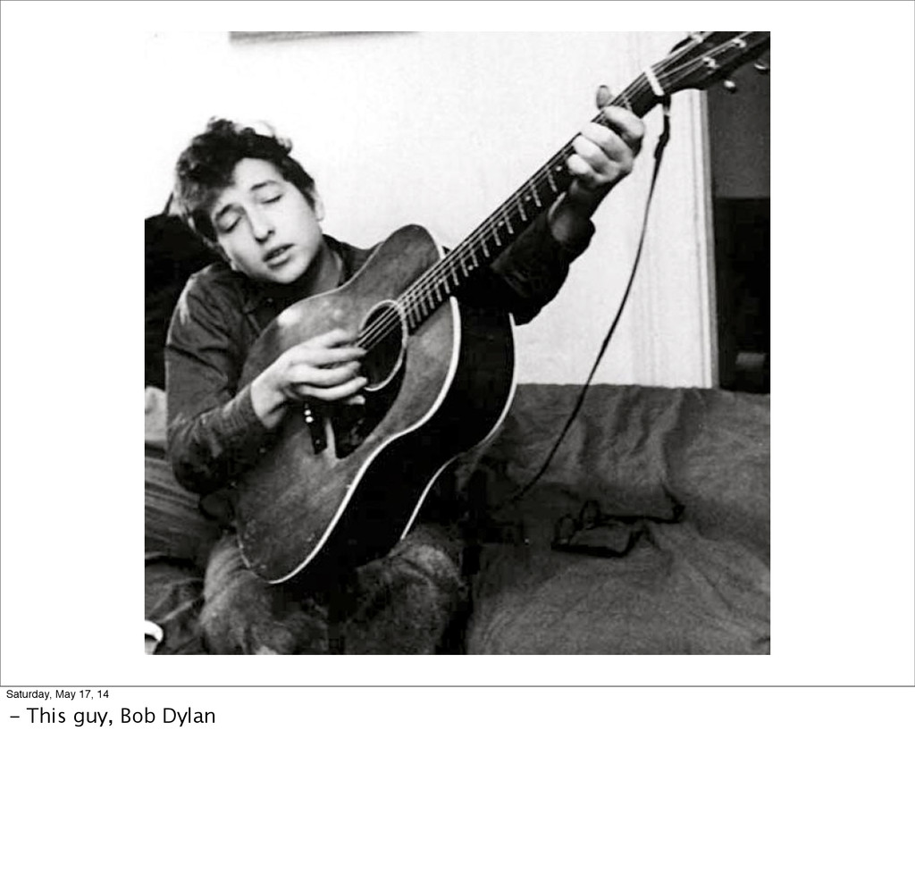 Saturday, May 17, 14 - This guy, Bob Dylan