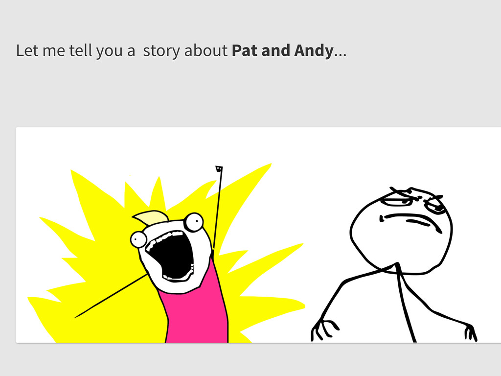 Let me tell you a story about Pat and Andy...