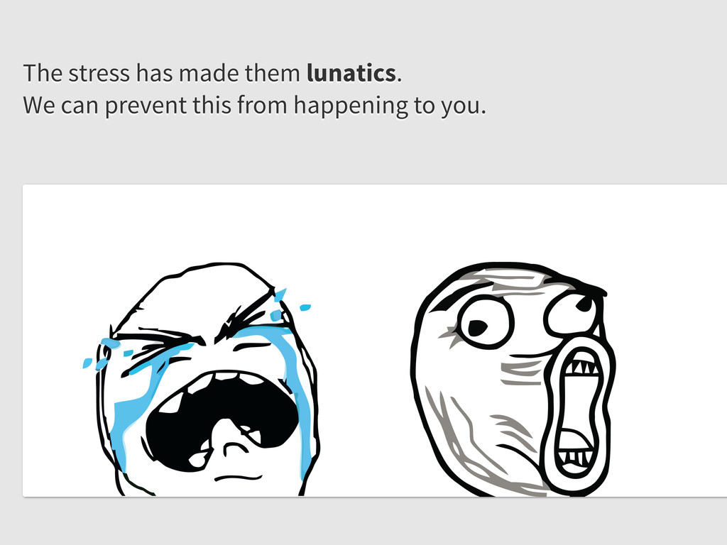 The stress has made them lunatics. We can preve...