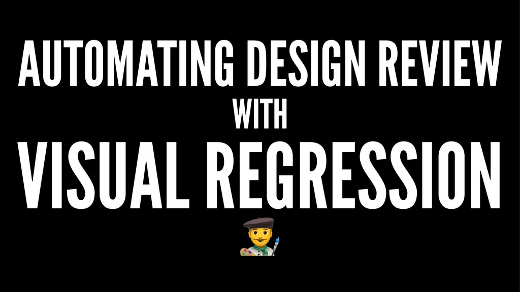 AUTOMATING DESIGN REVIEW WITH VISUAL REGRESSION...
