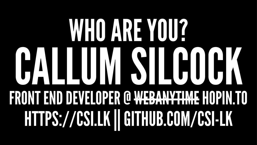 WHO ARE YOU? CALLUM SILCOCK FRONT END DEVELOPER...