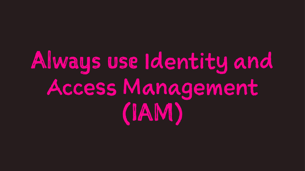 Always use Identity and Access Management (IAM)