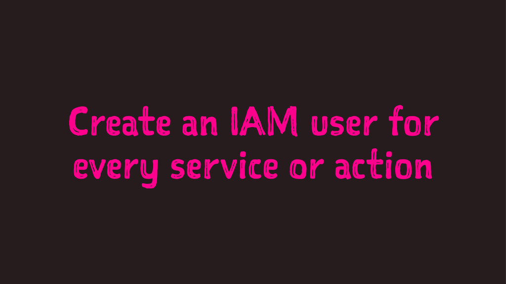 Create an IAM user for every service or action