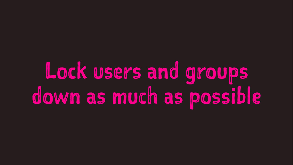 Lock users and groups down as much as possible