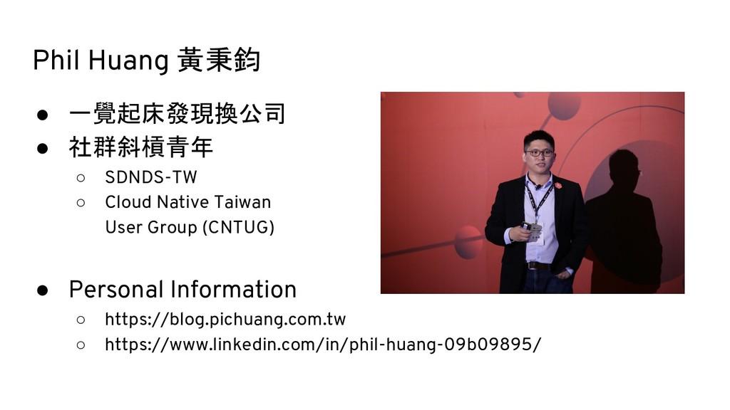 Phil Huang 黃秉鈞 ● 一覺起床發現換公司 ● 社群斜槓青年 ○ SDNDS-TW ...