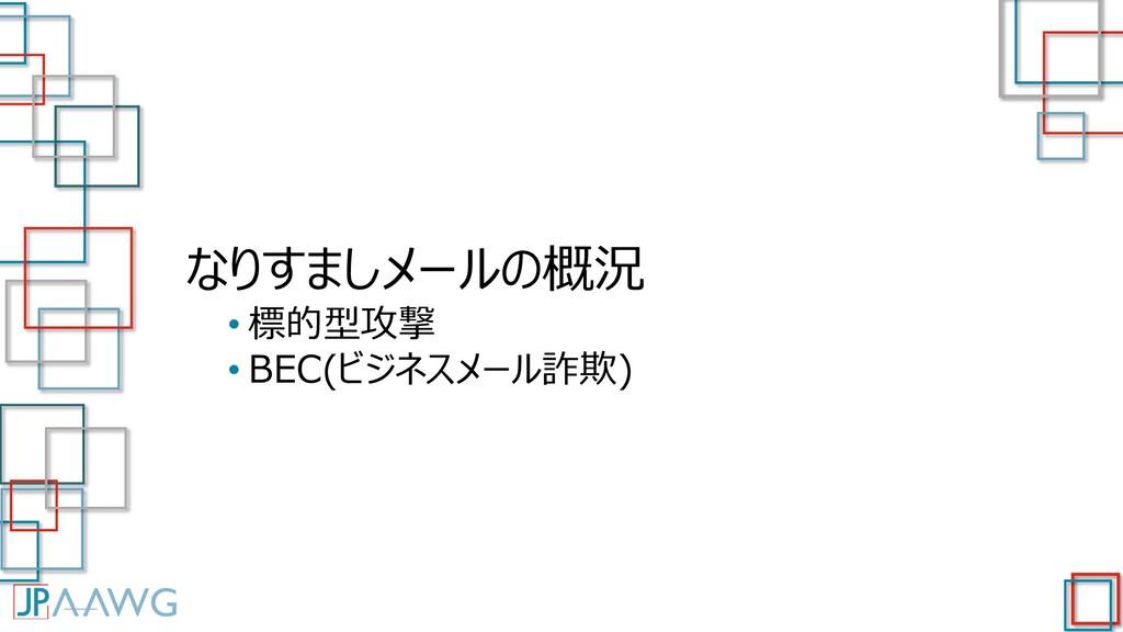 なりすましメールの概況 • 標的型攻撃 • BEC(ビジネスメール詐欺)