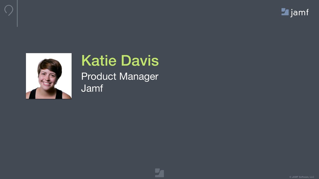 © JAMF Software, LLC Katie Davis Product Manage...