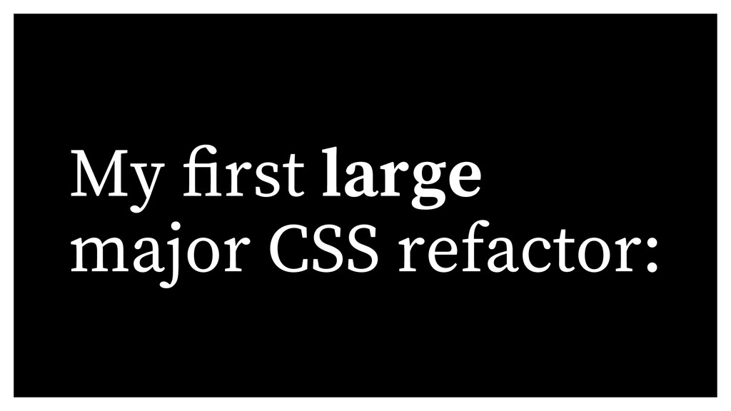 My rst large major CSS refactor: