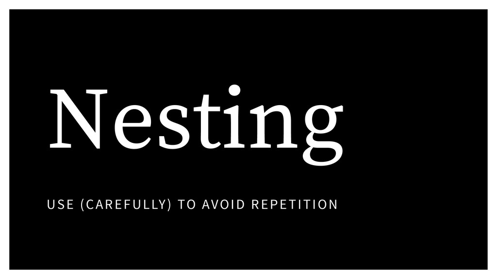 Nesting USE (CAREFULLY) TO AVOID REPETITION