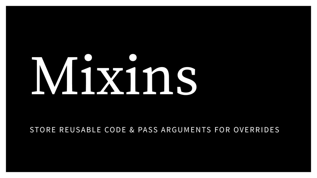 Mixins STORE REUSABLE CODE & PASS ARGUMENTS FOR...