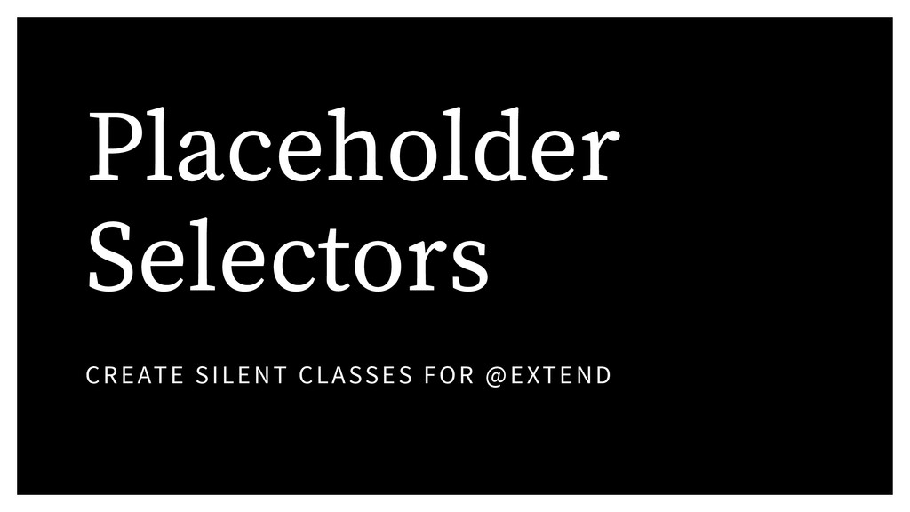 Placeholder Selectors CREATE SILENT CLASSES FOR...