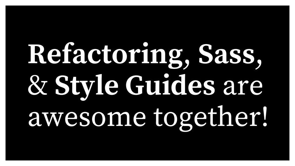 Refactoring, Sass, & Style Guides are awesome t...
