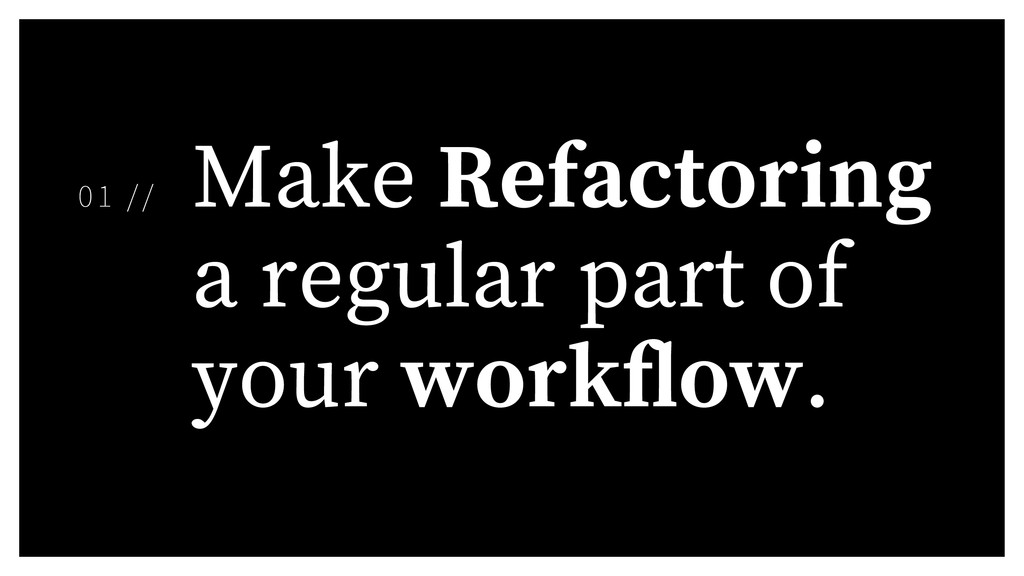 Make Refactoring a regular part of your work ow...