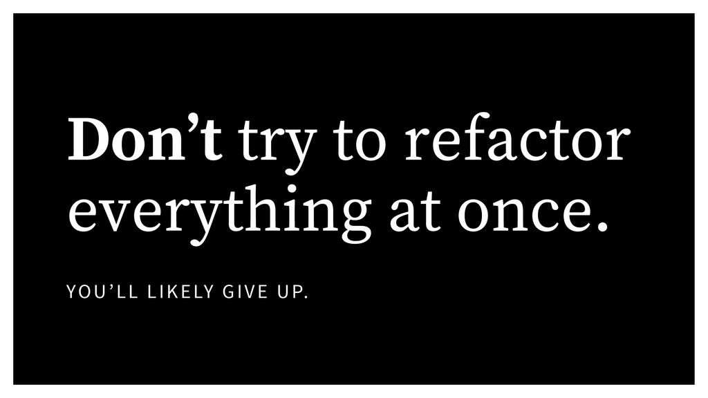 Don't try to refactor everything at once. YOU'L...